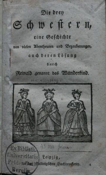 Die drey Schwestern, eine Geschichte von vielen Abentheuern und Bezauberungen, auch deren Loesung durch Reinald genannt das Wunderkind.
